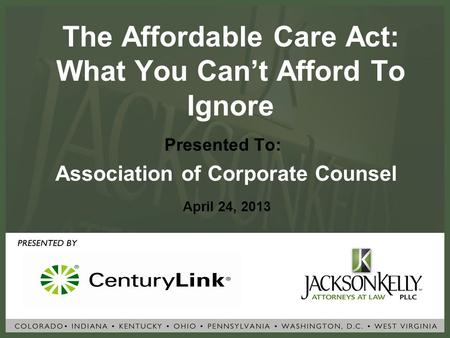 The Affordable Care Act: What You Can't Afford To Ignore Presented To: Association of Corporate Counsel April 24, 2013.