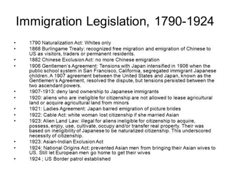 Immigration Legislation, 1790-1924 1790 Naturalization Act: Whites only 1868 Burlingame Treaty: recognized free migration and emigration of Chinese to.