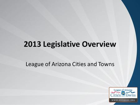 2013 Legislative Overview League of Arizona Cities and Towns.
