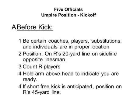 Five Officials Umpire Position - Kickoff ABefore Kick: 1Be certain coaches, players, substitutions, and individuals are in proper location 2Position: On.