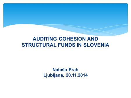 AUDITING COHESION AND STRUCTURAL FUNDS IN SLOVENIA Nataša Prah Ljubljana, 20.11.2014 