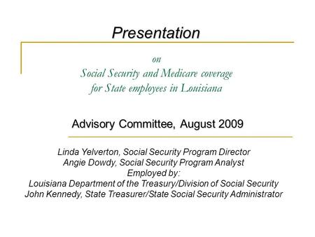 On Social Security and Medicare coverage for State employees in Louisiana Advisory Committee, August 2009 Presentation Linda Yelverton, Social Security.