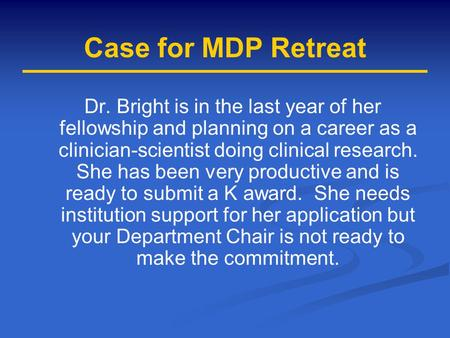 Case for MDP Retreat Dr. Bright is in the last year of her fellowship and planning on a career as a clinician-scientist doing clinical research. She has.
