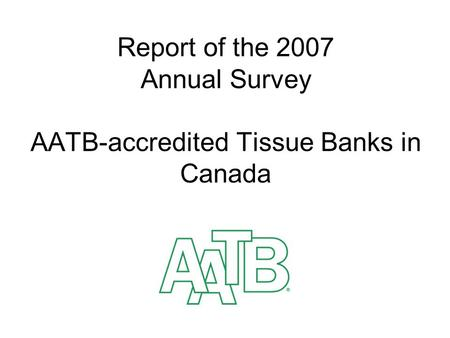 Report of the 2007 Annual Survey AATB-accredited Tissue Banks in Canada.