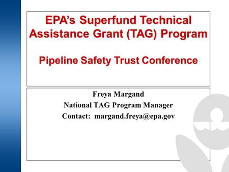 EPA's Superfund Technical Assistance Grant (TAG) Program Pipeline Safety Trust Conference Freya Margand National TAG Program Manager Contact: