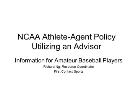NCAA Athlete-Agent Policy Utilizing an Advisor Information for Amateur Baseball Players Richard Ng; Resource Coordinator First Contact Sports.