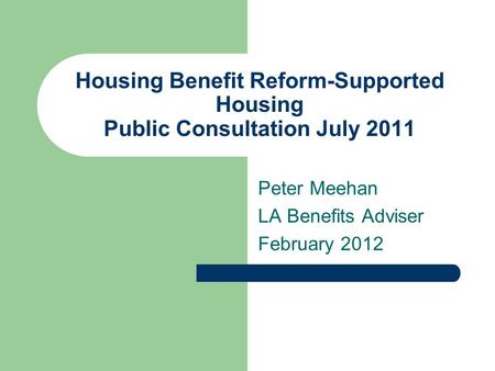 Housing Benefit Reform-Supported Housing Public Consultation July 2011 Peter Meehan LA Benefits Adviser February 2012.