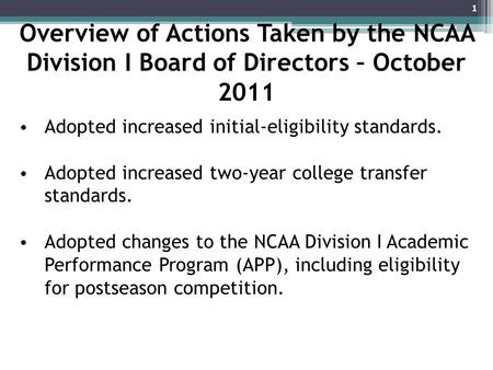 Overview of Actions Taken by the NCAA Division I Board of Directors – October 2011 Adopted increased initial-eligibility standards. Adopted increased two-year.