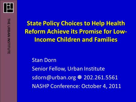 State Policy Choices to Help Health Reform Achieve its Promise for Low- Income Children and Families Stan Dorn Senior Fellow, Urban Institute