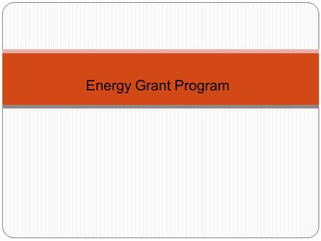 "Energy Grant Program. Program Overview ARRA Funds - $20 Million Solar Projects - 30% Energy Efficiency Upgrades - 70% ""The projects shall meet the requirements."