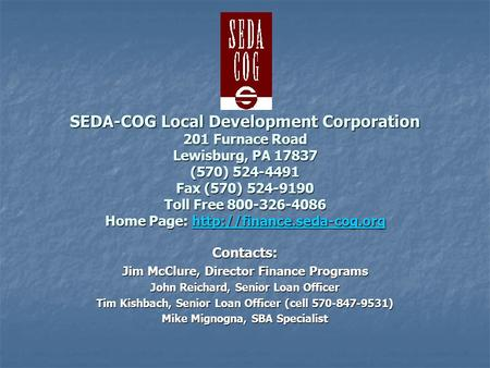 SEDA-COG Local Development Corporation 201 Furnace Road Lewisburg, PA 17837 (570) 524-4491 Fax (570) 524-9190 Toll Free 800-326-4086 Home Page:
