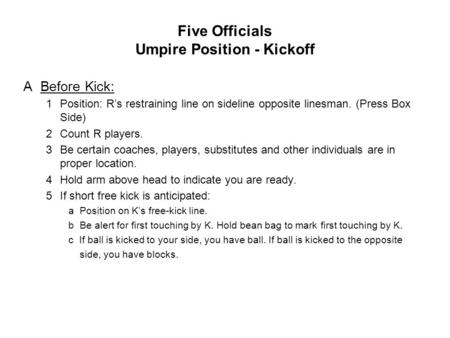 Five Officials Umpire Position - Kickoff ABefore Kick: 1Position: R's restraining line on sideline opposite linesman. (Press Box Side) 2Count R players.