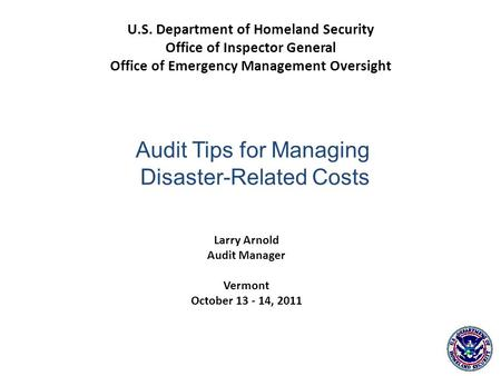 Larry Arnold Audit Manager Vermont October 13 - 14, 2011 U.S. Department of Homeland Security Office of Inspector General Office of Emergency Management.