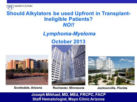 Should Alkylators be used Upfront in Transplant-Ineligible Patients? NO!! Lymphoma-Myeloma October 2013 Scottsdale, Arizona Rochester, Minnesota Jacksonville,