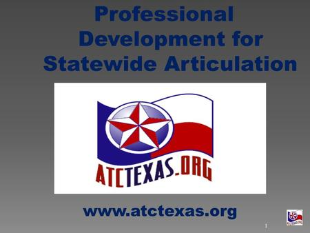 Professional Development for Statewide Articulation www.atctexas.org 1.