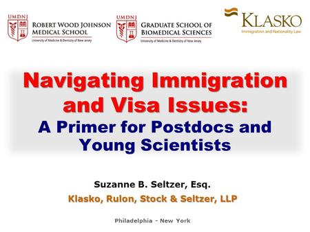 Suzanne B. Seltzer, Esq. Klasko, Rulon, Stock & Seltzer, LLP Philadelphia - New York Navigating Immigration and Visa Issues: and Visa Issues: A Primer.