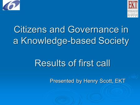 Citizens and Governance in a Knowledge-based Society Results of first call Presented by Henry Scott, EKT.