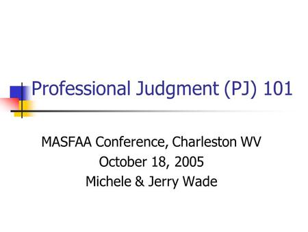 Professional Judgment (PJ) 101 MASFAA Conference, Charleston WV October 18, 2005 Michele & Jerry Wade.