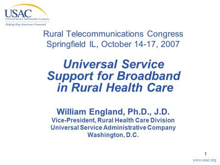 Www.usac.org 1 Rural Telecommunications Congress Springfield IL, October 14-17, 2007 Universal Service Support for Broadband in Rural Health Care William.