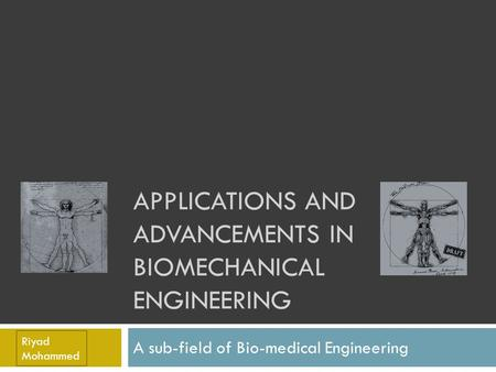 APPLICATIONS AND ADVANCEMENTS IN BIOMECHANICAL ENGINEERING A sub-field of Bio-medical Engineering Riyad Mohammed.