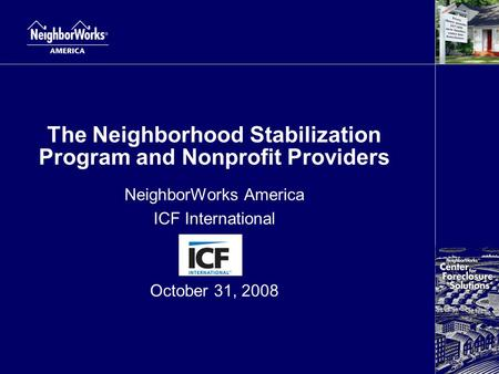 The Neighborhood Stabilization Program and Nonprofit Providers NeighborWorks America ICF International October 31, 2008.