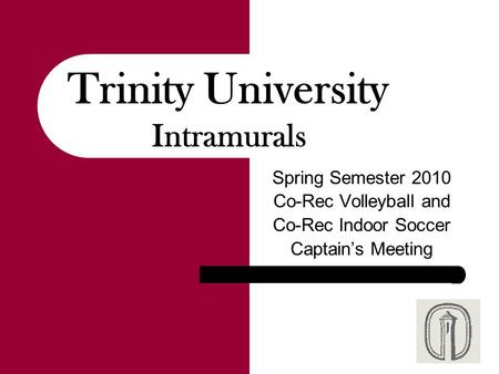 Spring Semester 2010 Co-Rec Volleyball and Co-Rec Indoor Soccer Captain's Meeting Trinity University Intramurals.