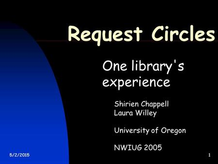 5/2/20151 Request Circles One library's experience Shirien Chappell Laura Willey University of Oregon NWIUG 2005.