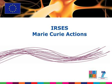 IRSES Marie Curie Actions. IRSES FP7 in brief Budget:  Budget of € 50 billion - 4,75 billion for PEOPLE over 7 years (2007-2013 period)  Increase of.