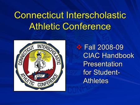 Connecticut Interscholastic Athletic Conference  Fall 2008-09 CIAC Handbook Presentation for Student- Athletes.
