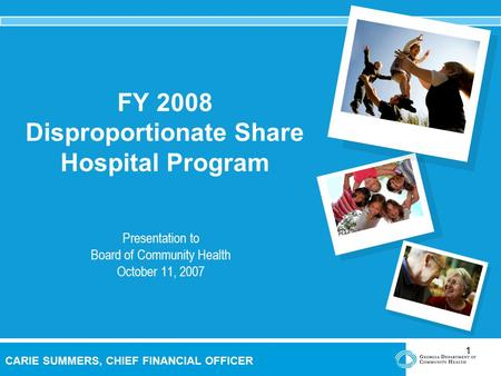 1 CARIE SUMMERS, CHIEF FINANCIAL OFFICER FY 2008 Disproportionate Share Hospital Program Presentation to Board of Community Health October 11, 2007.