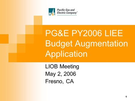 1 PG&E PY2006 LIEE Budget Augmentation Application LIOB Meeting May 2, 2006 Fresno, CA.