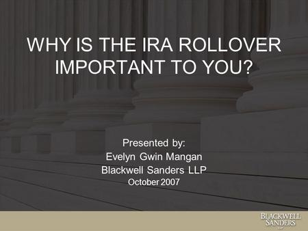WHY IS THE IRA ROLLOVER IMPORTANT TO YOU? Presented by: Evelyn Gwin Mangan Blackwell Sanders LLP October 2007.