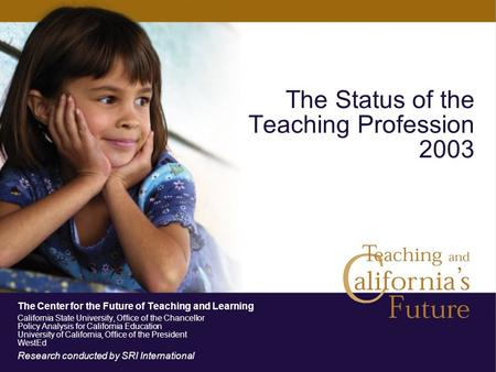 The Status of the Teaching Profession 2003 The Center for the Future of Teaching and Learning California State University, Office of the Chancellor Policy.