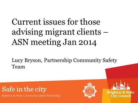 Current issues for those advising migrant clients – ASN meeting Jan 2014 Lucy Bryson, Partnership Community Safety Team.