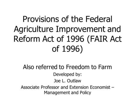 Provisions of the Federal Agriculture Improvement and Reform Act of 1996 (FAIR Act of 1996) Also referred to Freedom to Farm Developed by: Joe L. Outlaw.
