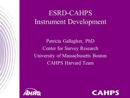 ESRD-CAHPS Instrument Development Patricia Gallagher, PhD Center for Survey Research University of Massachusetts Boston CAHPS Harvard Team.
