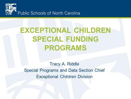 EXCEPTIONAL CHILDREN SPECIAL FUNDING PROGRAMS Tracy A. Riddle Special Programs and Data Section Chief Exceptional Children Division.