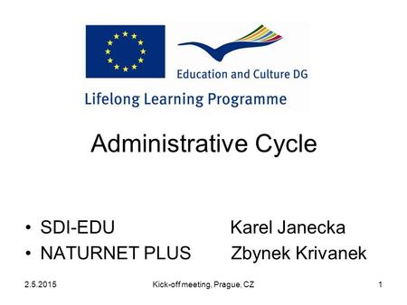 2.5.2015Kick-off meeting, Prague, CZ1 Administrative Cycle SDI-EDU Karel Janecka NATURNET PLUS Zbynek Krivanek.