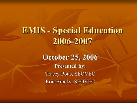 EMIS - Special Education 2006-2007 October 25, 2006 Presented by: Tracey Potts, SEOVEC Erin Brooks, SEOVEC.