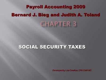 SOCIAL SECURITY TAXES Payroll Accounting 2009 Bernard J. Bieg and Judith A. Toland Developed by Lisa Swallow, CPA CMA MS.