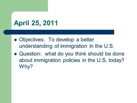 April 25, 2011 Objectives: To develop a better understanding of immigration in the U.S. Question: what do you think should be done about immigration policies.