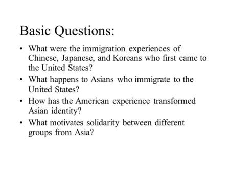 Basic Questions: What were the immigration experiences of Chinese, Japanese, and Koreans who first came to the United States? What happens to Asians who.