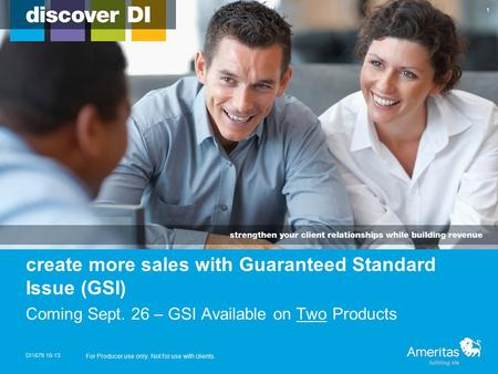 Create more sales with Guaranteed Standard Issue (GSI) Coming Sept. 26 – GSI Available on Two Products DI1579 10-13 For Producer use only. Not for use.