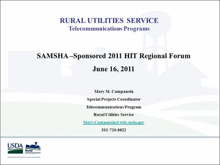 RURAL UTILITIES SERVICE Telecommunications Programs SAMSHA –Sponsored 2011 HIT Regional Forum June 16, 2011 Mary M. Campanola Special Projects Coordinator.