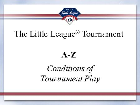 Conditions of Tournament Play The Little League ® Tournament A-Z.