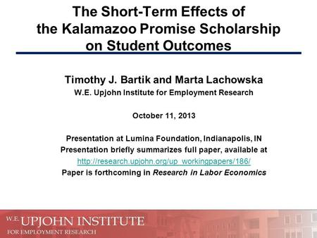 The Short-Term Effects of the Kalamazoo Promise Scholarship on Student Outcomes Timothy J. Bartik and Marta Lachowska W.E. Upjohn Institute for Employment.