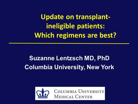 Update on transplant- ineligible patients: Which regimens are best? Suzanne Lentzsch MD, PhD Columbia University, New York.