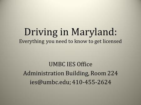 Driving in Maryland: Everything you need to know to get licensed UMBC IES Office Administration Building, Room 224 410-455-2624.