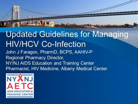 Updated Guidelines for Managing HIV/HCV Co-Infection John J Faragon, PharmD, BCPS, AAHIV-P Regional Pharmacy Director, NY/NJ AIDS Education and Training.