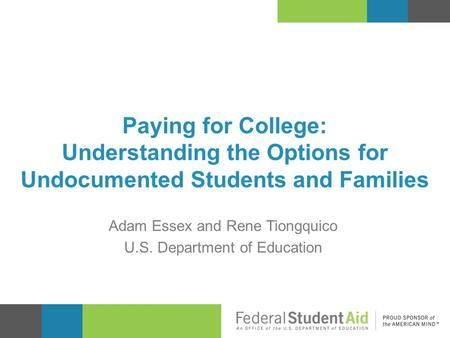 Paying for College: Understanding the Options for Undocumented Students and Families Adam Essex and Rene Tiongquico U.S. Department of Education.
